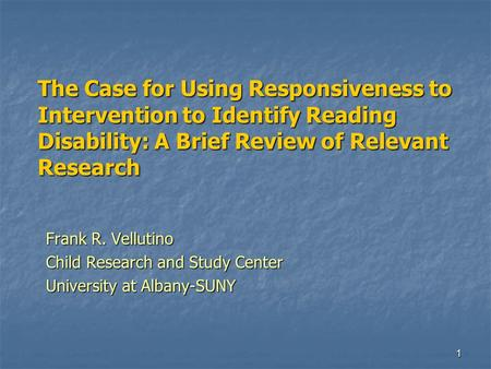 1 The Case for Using Responsiveness to Intervention to Identify Reading Disability: A Brief Review of Relevant Research Frank R. Vellutino Child Research.