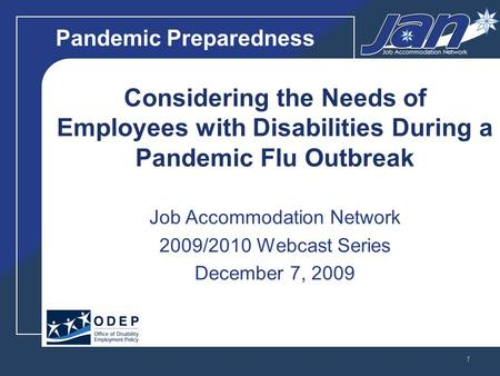 Pandemic Preparedness Considering the Needs of Employees with Disabilities During a Pandemic Flu Outbreak Job Accommodation Network 2009/2010 Webcast Series.