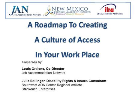A Roadmap To Creating A Culture of Access In Your Work Place Presented by: Louis Orslene, Co-Director Job Accommodation Network Julie Ballinger, Disability.