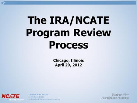 Connect with NCATE: on on Facebook: facebook.com/ncate.org Elizabeth Vilky Accreditation Associate The IRA/NCATE Program Review Process.