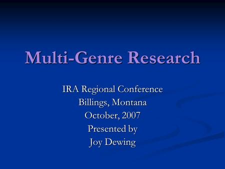 Multi-Genre Research IRA Regional Conference Billings, Montana October, 2007 Presented by Joy Dewing.