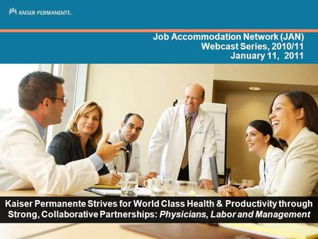 Job Accommodation Network (JAN) Webcast Series, 2010/11 January 11, 2011 Kaiser Permanente Strives for World Class Health & Productivity through Strong,
