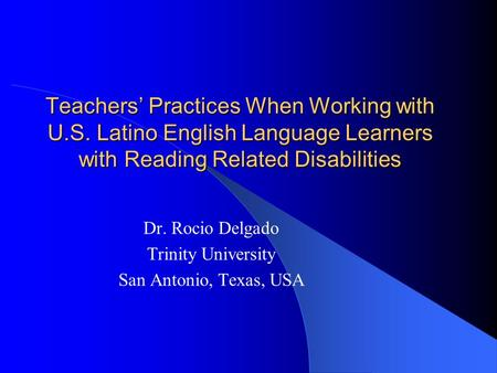 Teachers Practices When Working with U.S. Latino English Language Learners with Reading Related Disabilities Dr. Rocio Delgado Trinity University San Antonio,
