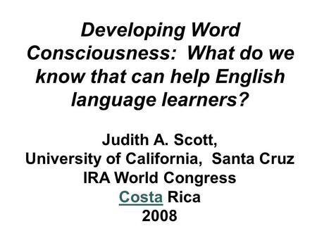 Developing Word Consciousness: What do we know that can help English language learners? Judith A. Scott, University of California, Santa Cruz IRA World.