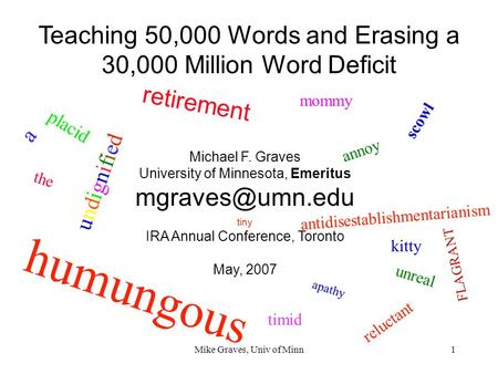 Mike Graves, Univ of Minn1 Teaching 50,000 Words and Erasing a 30,000 Million Word Deficit Michael F. Graves University of Minnesota, Emeritus
