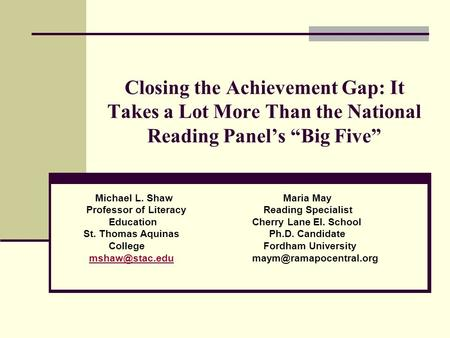 Closing the Achievement Gap: It Takes a Lot More Than the National Reading Panels Big Five Michael L. Shaw Maria May Professor of Literacy Reading Specialist.