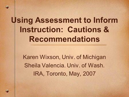 Using Assessment to Inform Instruction: Cautions & Recommendations Karen Wixson, Univ. of Michigan Sheila Valencia. Univ. of Wash. IRA, Toronto, May, 2007.