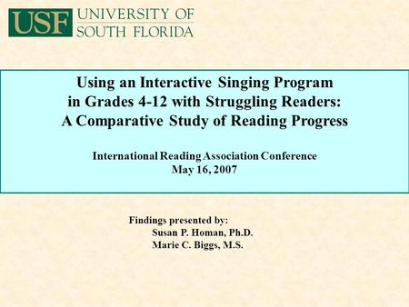Findings presented by: Susan P. Homan, Ph.D. Marie C. Biggs, M.S. Using an Interactive Singing Program in Grades 4-12 with Struggling Readers: A Comparative.