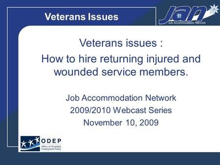 Veterans Issues Veterans issues : How to hire returning injured and wounded service members. Job Accommodation Network 2009/2010 Webcast Series November.
