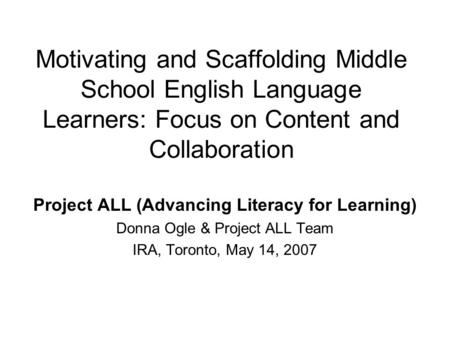 Motivating and Scaffolding Middle School English Language Learners: Focus on Content and Collaboration Project ALL (Advancing Literacy for Learning) Donna.