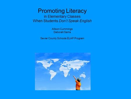 Promoting Literacy in Elementary Classes When Students Don't Speak English Allison Cummings Deborah Sams Sevier County Schools ELAP Program.