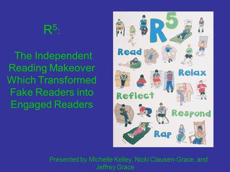 R 5 : The Independent Reading Makeover Which Transformed Fake Readers into Engaged Readers Presented by Michelle Kelley, Nicki Clausen-Grace, and Jeffrey.