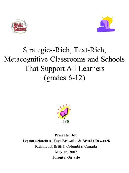 Strategies-Rich, Text-Rich, Metacognitive Classrooms and Schools That Support All Learners (grades 6-12) Presented by: Leyton Schnellert, Faye Brownlie.