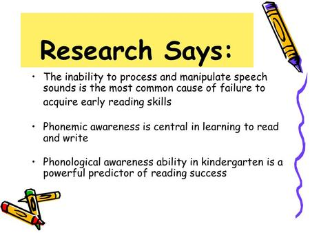 Research Says: The inability to process and manipulate speech sounds is the most common cause of failure to acquire early reading skills Phonemic awareness.