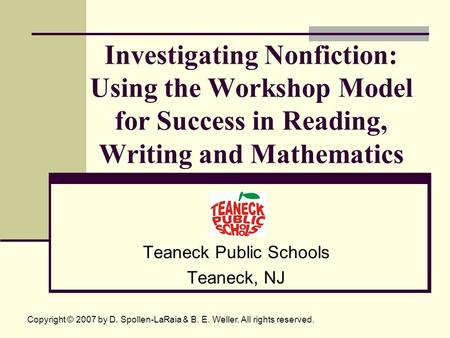Investigating Nonfiction: Using the Workshop Model for Success in Reading, Writing and Mathematics Teaneck Public Schools Teaneck, NJ Copyright © 2007.