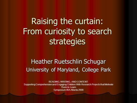 Raising the curtain: From curiosity to search strategies Heather Ruetschlin Schugar University of Maryland, College Park READING, WRITING, AND CONTENT: