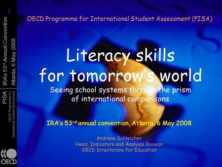 PISA OECD Programme for International Student Assessment IRAs 53 rd Annual Convention Atlanta, 6 May 2008 Literacy skills for tomorrows world Seeing school.
