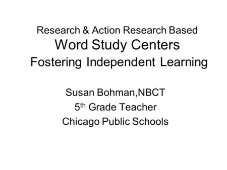 Research & Action Research Based Word Study Centers Fostering Independent Learning Susan Bohman,NBCT 5 th Grade Teacher Chicago Public Schools.