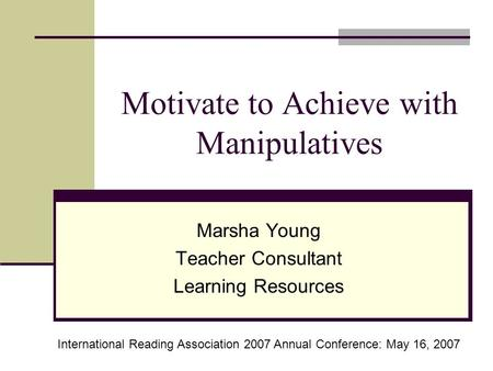 Motivate to Achieve with Manipulatives Marsha Young Teacher Consultant Learning Resources International Reading Association 2007 Annual Conference: May.