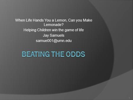 When Life Hands You a Lemon, Can you Make Lemonade? Helping Children win the game of life Jay Samuels 1.