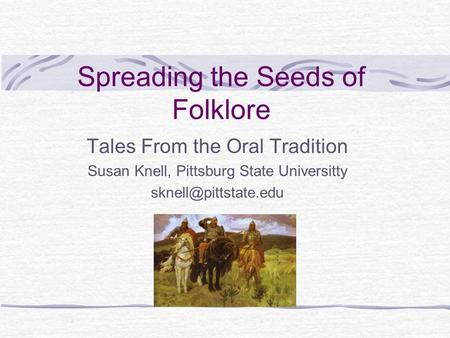 Spreading the Seeds of Folklore Tales From the Oral Tradition Susan Knell, Pittsburg State Universitty