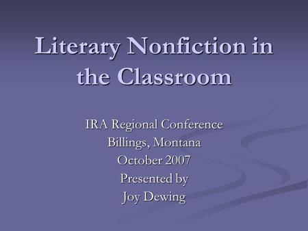 Literary Nonfiction in the Classroom IRA Regional Conference Billings, Montana October 2007 Presented by Joy Dewing.