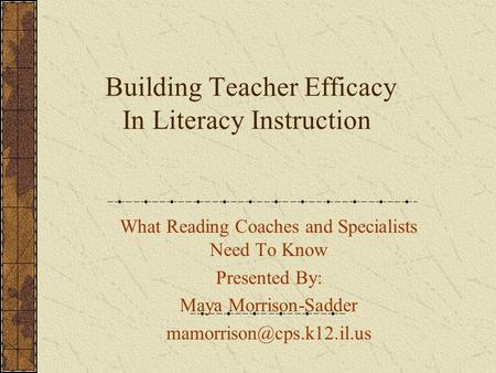 Building Teacher Efficacy In Literacy Instruction What Reading Coaches and Specialists Need To Know Presented By: Maya Morrison-Sadder