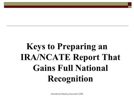 International Reading Association 2008 Keys to Preparing an IRA/NCATE Report That Gains Full National Recognition.