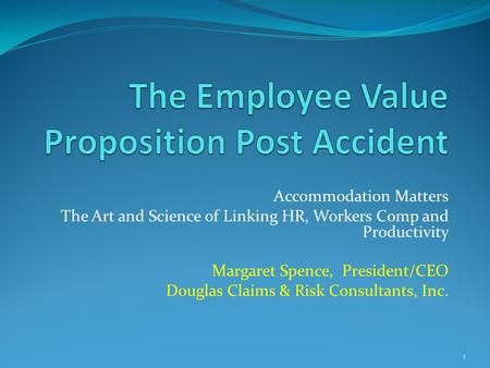 Accommodation Matters The Art and Science of Linking HR, Workers Comp and Productivity Margaret Spence, President/CEO Douglas Claims & Risk Consultants,