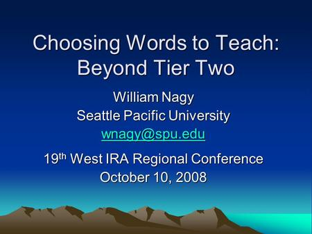 Choosing Words to Teach: Beyond Tier Two William Nagy Seattle Pacific University 19 th West IRA Regional Conference October 10, 2008.