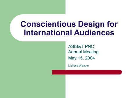 Conscientious Design for International Audiences ASIS&T PNC Annual Meeting May 15, 2004 Melissa Weaver.