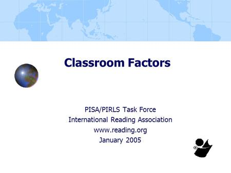 Classroom Factors PISA/PIRLS Task Force International Reading Association www.reading.org January 2005.