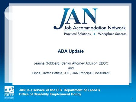 JAN is a service of the U.S. Department of Labors Office of Disability Employment Policy. 1 ADA Update Jeanne Goldberg, Senior Attorney Advisor, EEOC and.
