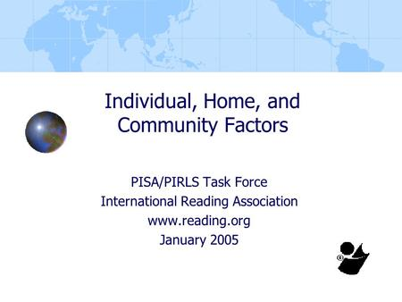 Individual, Home, and Community Factors PISA/PIRLS Task Force International Reading Association www.reading.org January 2005.