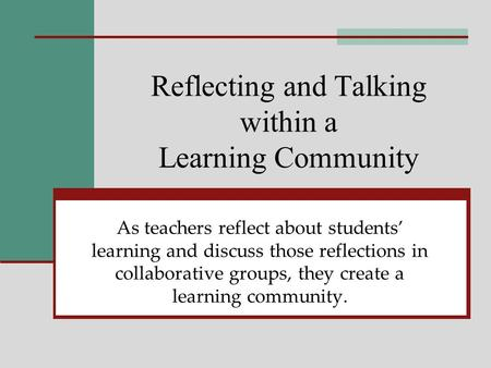 Reflecting and Talking within a Learning Community As teachers reflect about students learning and discuss those reflections in collaborative groups, they.