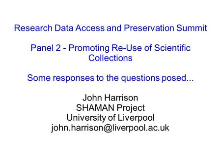 Research Data Access and Preservation Summit Panel 2 - Promoting Re-Use of Scientific Collections Some responses to the questions posed... John Harrison.