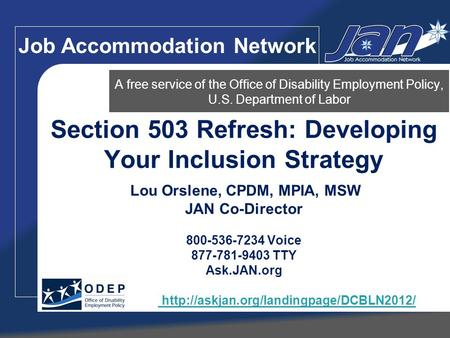 Section 503 Refresh: Developing Your Inclusion Strategy Lou Orslene, CPDM, MPIA, MSW JAN Co-Director 800-536-7234 Voice 877-781-9403 TTY Ask.JAN.org