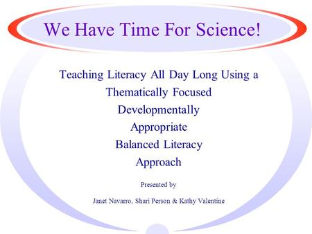 We Have Time For Science! Teaching Literacy All Day Long Using a Thematically Focused Developmentally Appropriate Balanced Literacy Approach Presented.