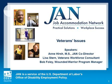 JAN is a service of the U.S. Department of Labors Office of Disability Employment Policy. 1 Veterans Issues Speakers: Anne Hirsh, M.S., JAN Co-Director.