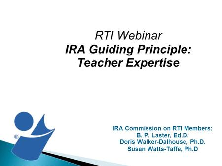 IRA Commission on RTI Members: B. P. Laster, Ed.D. Doris Walker-Dalhouse, Ph.D. Susan Watts-Taffe, Ph.D RTI Webinar IRA Guiding Principle: Teacher Expertise.