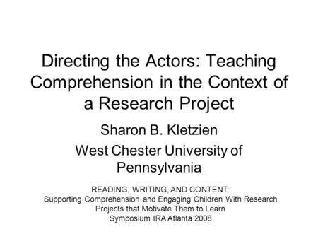 Directing the Actors: Teaching Comprehension in the Context of a Research Project Sharon B. Kletzien West Chester University of Pennsylvania READING, WRITING,