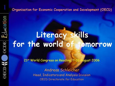 Literacy skills for the world of tomorrow Organisation for Economic Cooperation and Development (OECD) 21 st World Congress on Reading, 7-10 August 2006.