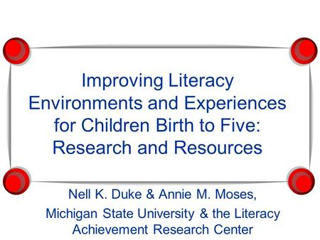 Improving Literacy Environments and Experiences for Children Birth to Five: Research and Resources Nell K. Duke & Annie M. Moses, Michigan State University.