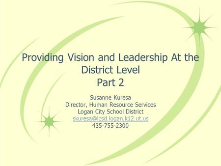 Providing Vision and Leadership At the District Level Part 2 Susanne Kuresa Director, Human Resource Services Logan City School District