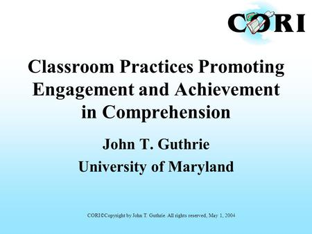 Classroom Practices Promoting Engagement and Achievement in Comprehension John T. Guthrie University of Maryland CORI©Copyright by John T. Guthrie. All.