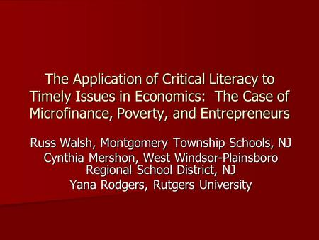 The Application of Critical Literacy to Timely Issues in Economics: The Case of Microfinance, Poverty, and Entrepreneurs Russ Walsh, Montgomery Township.