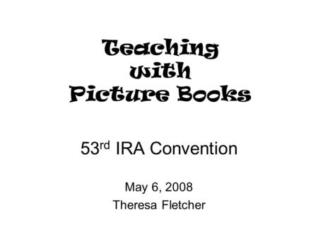 Teaching with Picture Books 53 rd IRA Convention May 6, 2008 Theresa Fletcher.