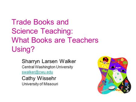 Trade Books and Science Teaching: What Books are Teachers Using? Sharryn Larsen Walker Central Washington University Cathy Wissehr University.