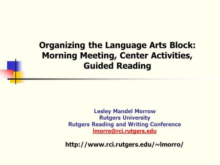 Organizing the Language Arts Block: Morning Meeting, Center Activities, Guided Reading Lesley Mandel Morrow Rutgers University Rutgers Reading and Writing.