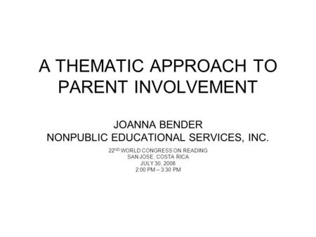 A THEMATIC APPROACH TO PARENT INVOLVEMENT JOANNA BENDER NONPUBLIC EDUCATIONAL SERVICES, INC. 22 ND WORLD CONGRESS ON READING SAN JOSE, COSTA RICA JULY.